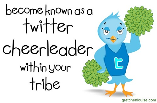 Become known as a Twitter cheerleader within your tribe via @GretLouise
