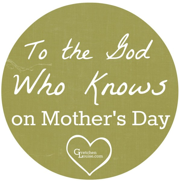 To the God Who Knows {on Mother's Day}