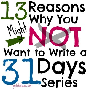 13 Reasons Why You Might NOT Want to Write a #31Days Series (via @GretLouise)