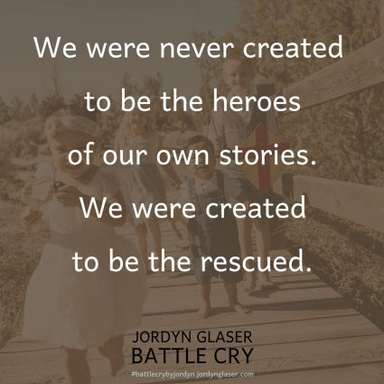 """When we are too afraid to share our stories, God misses the glory that He is due. Our lives are God's battle cry—our story is His victory! We were never created to be the heroes of our own stories. We were created to be the rescued."" (Battle Cry by Jordyn Glaser page 125)"