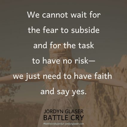 """We cannot wait for the fear to subside and for the task to have no risk—we just need to have faith and say yes."" (Battle Cry by Jordyn Glaser, page 92)"