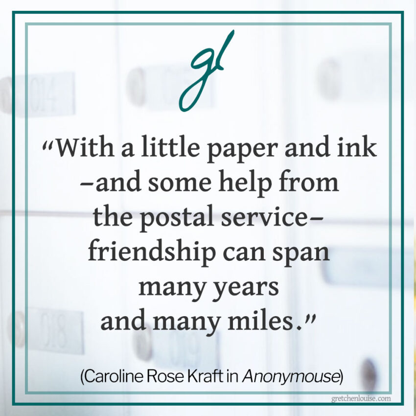 """""""...with a little paper and ink—and some help from the postal service—friendship can span many years and many miles."""" (Caroline Rose Kraft in Anonymouse)"""