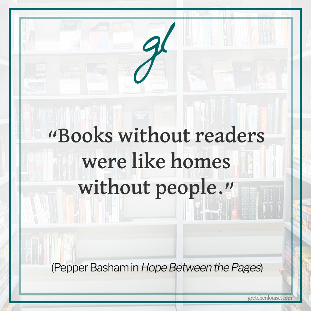 """""""Books without readers were like homes without people."""" (Pepper Basham in Hope Between the Pages)"""