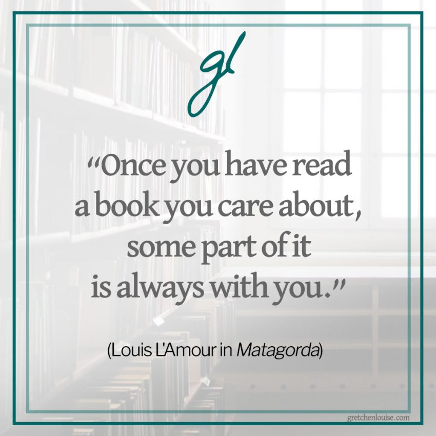 """Once you have read a book you care about, some part of it is always with you."" (Louis L'Amour in Matagorda)"