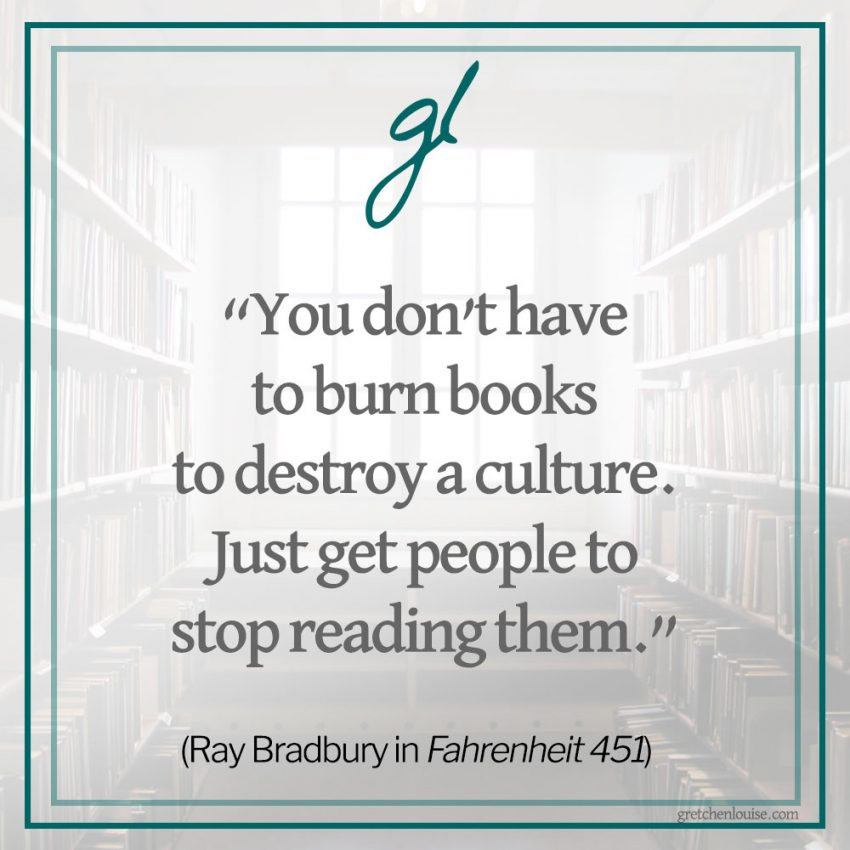 """You don't have to burn books to destroy a culture. Just get people to stop reading them."" (Ray Bradbury in Fahrenheit 451)"