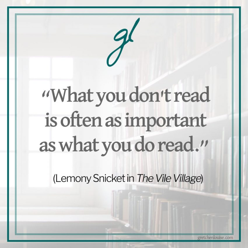 """No matter who you are, no matter where you live, and no matter how many people are chasing you, what you don't read is often as important as what you do read."" (Lemony Snicket in The Vile Village)"