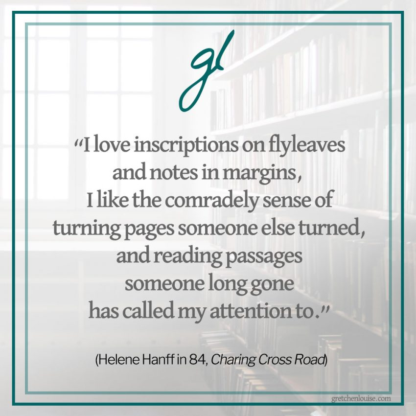 """I love inscriptions on flyleaves and notes in margins, I like the comradely sense of turning pages someone else turned, and reading passages someone long gone has called my attention to."" (Helene Hanff in 84, Charing Cross Road)"
