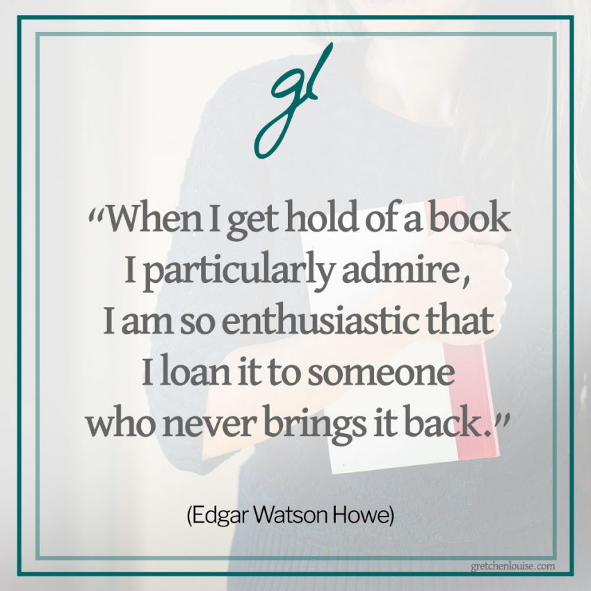 """When I get hold of a book I particularly admire, I am so enthusiastic that I loan it to someone who never brings it back."" (Edgar Watson Howe)"