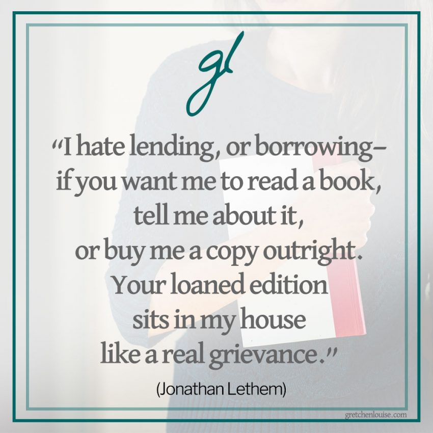 """I hate lending, or borrowing—if you want me to read a book, tell me about it, or buy me a copy outright. Your loaned edition sits in my house like a real grievance."" (Jonathan Lethem)"