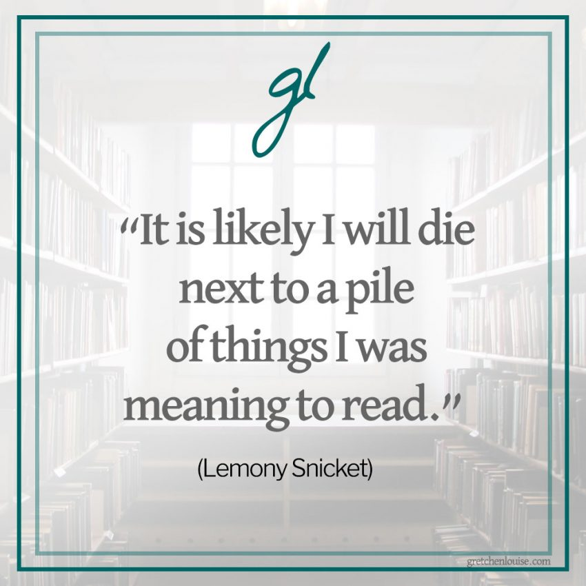 """It is likely I will die next to a pile of things I was meaning to read."" (Lemony Snicket)"