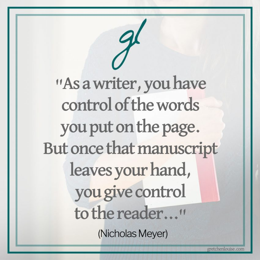 """As a writer, you have control of the words you put on the page. But once that manuscript leaves your hand, you give control to the reader..."" (Nicholas Meyer)"