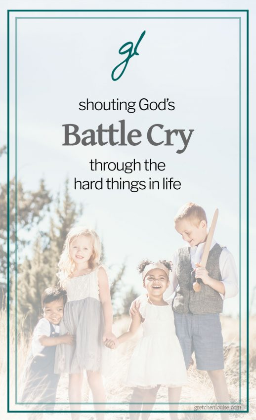 shouting God's battle cry through the hard things in life