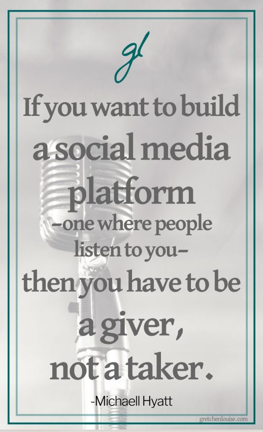 """If you want to build a social media platform—one where people listen to you—then you have to be a giver, not a taker."" (Michael Hyatt)"