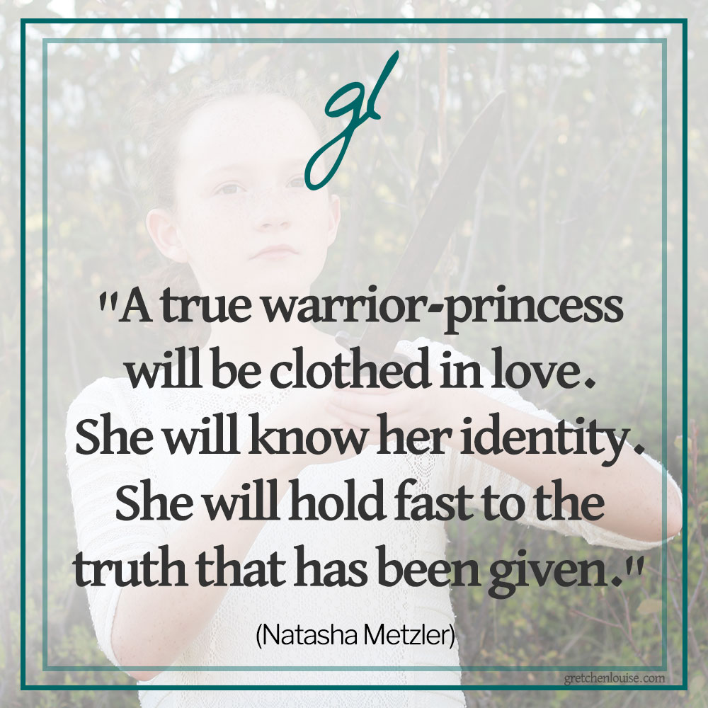 """""""A true warrior-princess will be clothed in love. She will know her identity. She will hold fast to the truth that has been given."""" (Natasha Metzler)"""