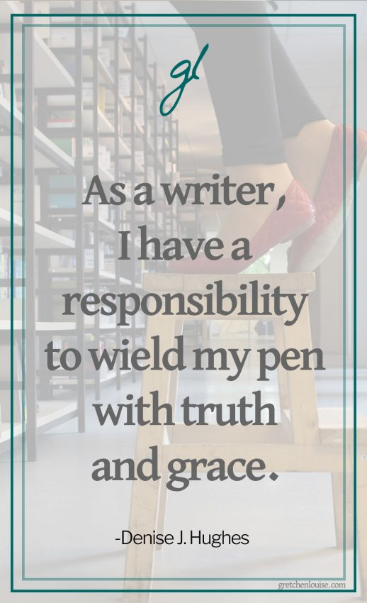 As a writer, I have a responsibility to wield my pen with truth and grace. (Denise J. Hughes)