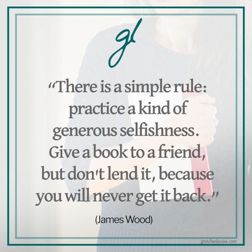 """There is a simple rule: practice a kind of generous selfishness. Give a book to a friend, but don't lend it, because you will never get it back."" (James Wood)"